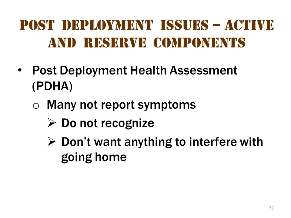 75 Post deployment issues – active and reserve components Post Deployment Health Assessment (PDHA) o Many not report symptoms  Do not recognize  Don