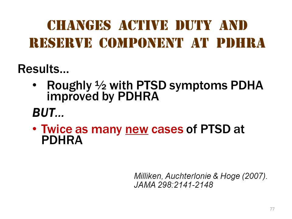 77 Changes Active Duty and Reserve Component at pdhra Results… Roughly ½ with PTSD symptoms PDHA improved by PDHRA BUT… Twice as many new cases of PTS
