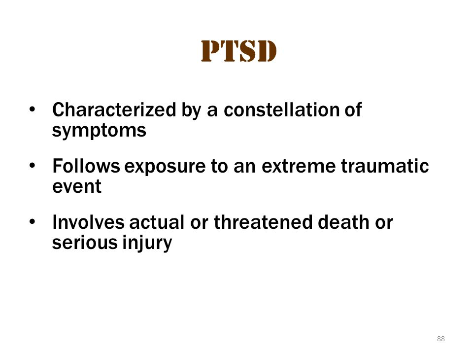 88 PTSD Characterized by a constellation of symptoms Follows exposure to an extreme traumatic event Involves actual or threatened death or serious inj