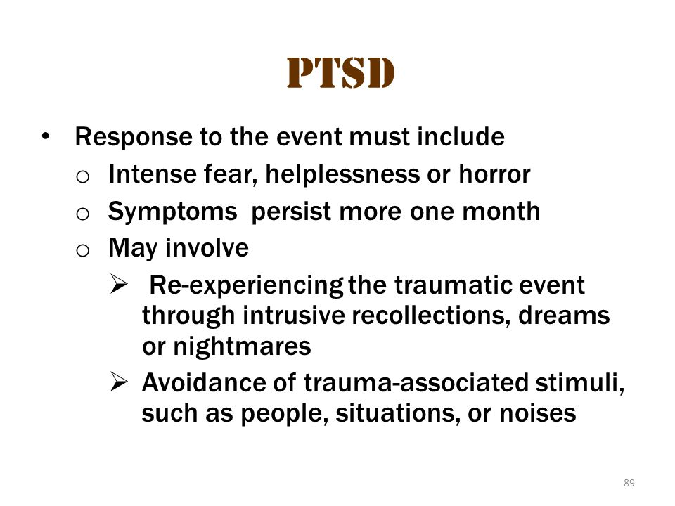 89 PTSD Response to the event must include o Intense fear, helplessness or horror o Symptoms persist more one month o May involve  Re-experiencing th