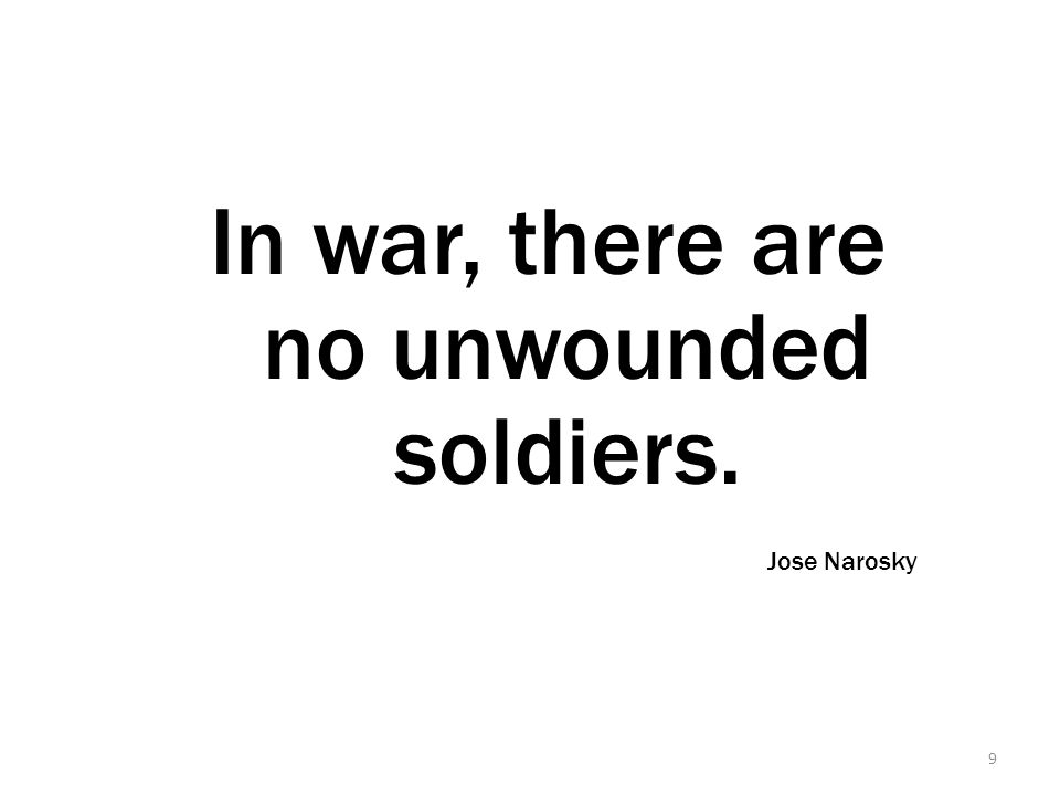 9 In war, there are no unwounded soldiers. Jose Narosky
