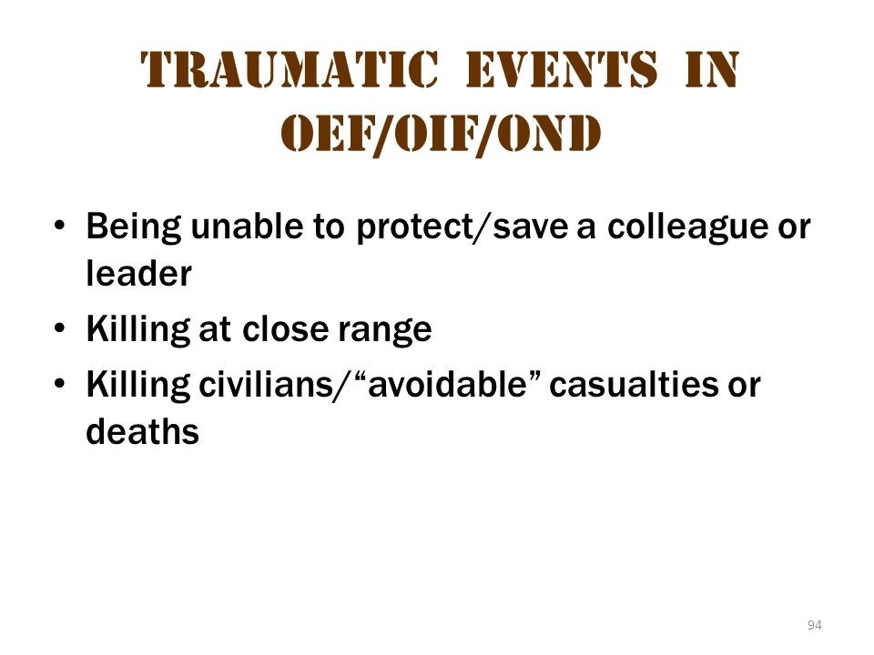 "94 Traumatic Events in oeF/OIF/OND Being unable to protect/save a colleague or leader Killing at close range Killing civilians/""avoidable"" casualties"