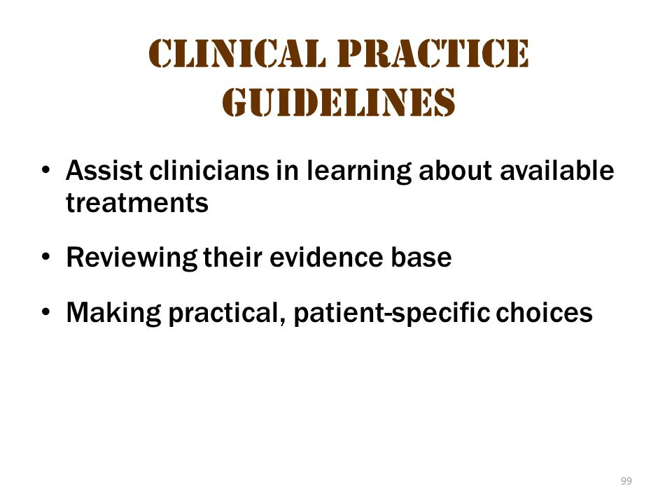 99 Clinical Practice Guidelines Assist clinicians in learning about available treatments Reviewing their evidence base Making practical, patient-speci