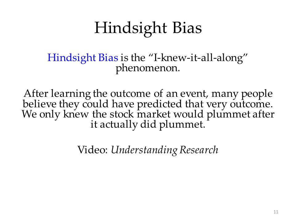 "11 Hindsight Bias is the ""I-knew-it-all-along"" phenomenon. After learning the outcome of an event, many people believe they could have predicted that"