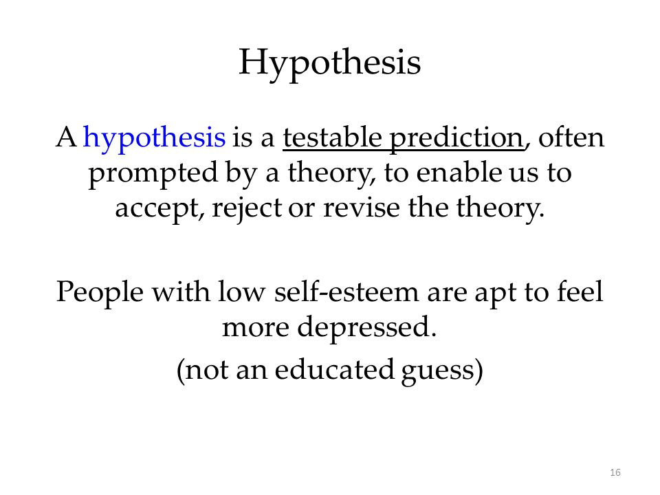 16 A hypothesis is a testable prediction, often prompted by a theory, to enable us to accept, reject or revise the theory. People with low self-esteem