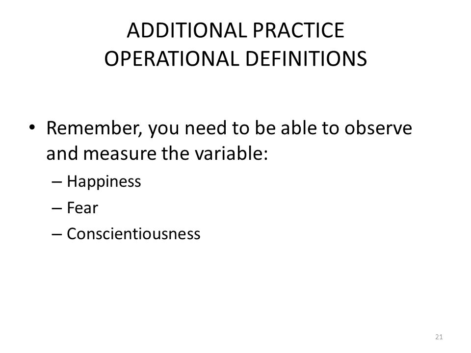 21 ADDITIONAL PRACTICE OPERATIONAL DEFINITIONS Remember, you need to be able to observe and measure the variable: – Happiness – Fear – Conscientiousne