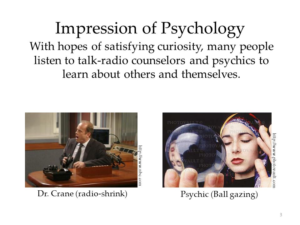3 Impression of Psychology With hopes of satisfying curiosity, many people listen to talk-radio counselors and psychics to learn about others and them