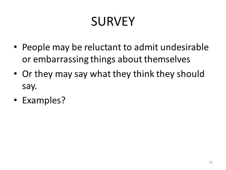 30 SURVEY People may be reluctant to admit undesirable or embarrassing things about themselves Or they may say what they think they should say. Exampl
