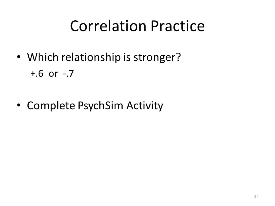 42 Correlation Practice Which relationship is stronger? +.6 or -.7 Complete PsychSim Activity