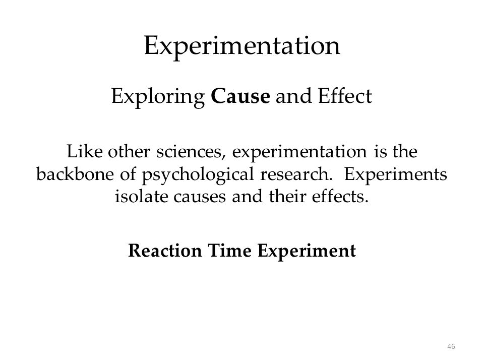 46 Experimentation Like other sciences, experimentation is the backbone of psychological research. Experiments isolate causes and their effects. React