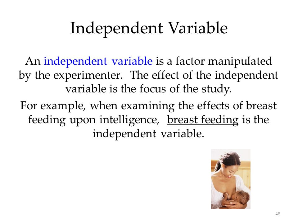 48 An independent variable is a factor manipulated by the experimenter. The effect of the independent variable is the focus of the study. For example,