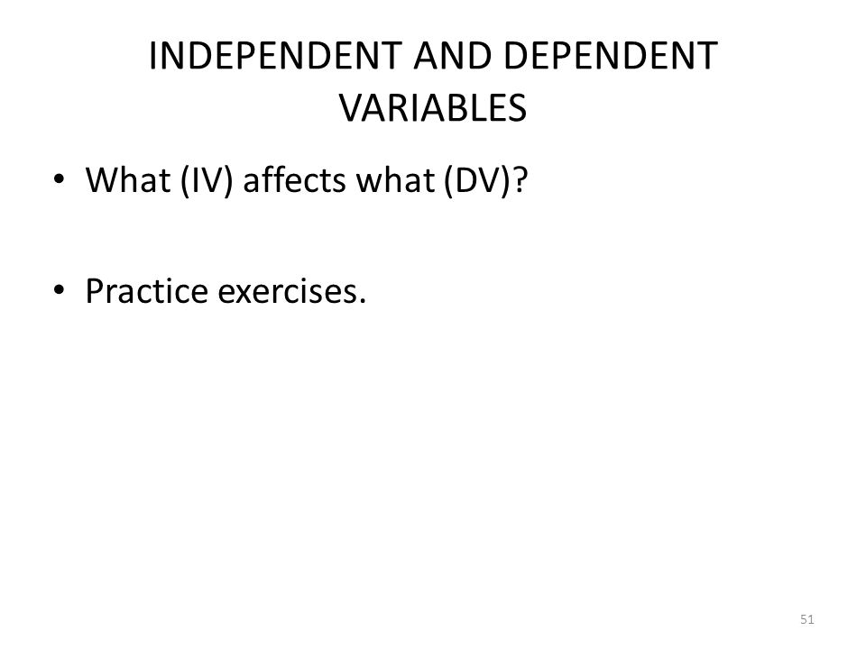 51 INDEPENDENT AND DEPENDENT VARIABLES What (IV) affects what (DV)? Practice exercises.