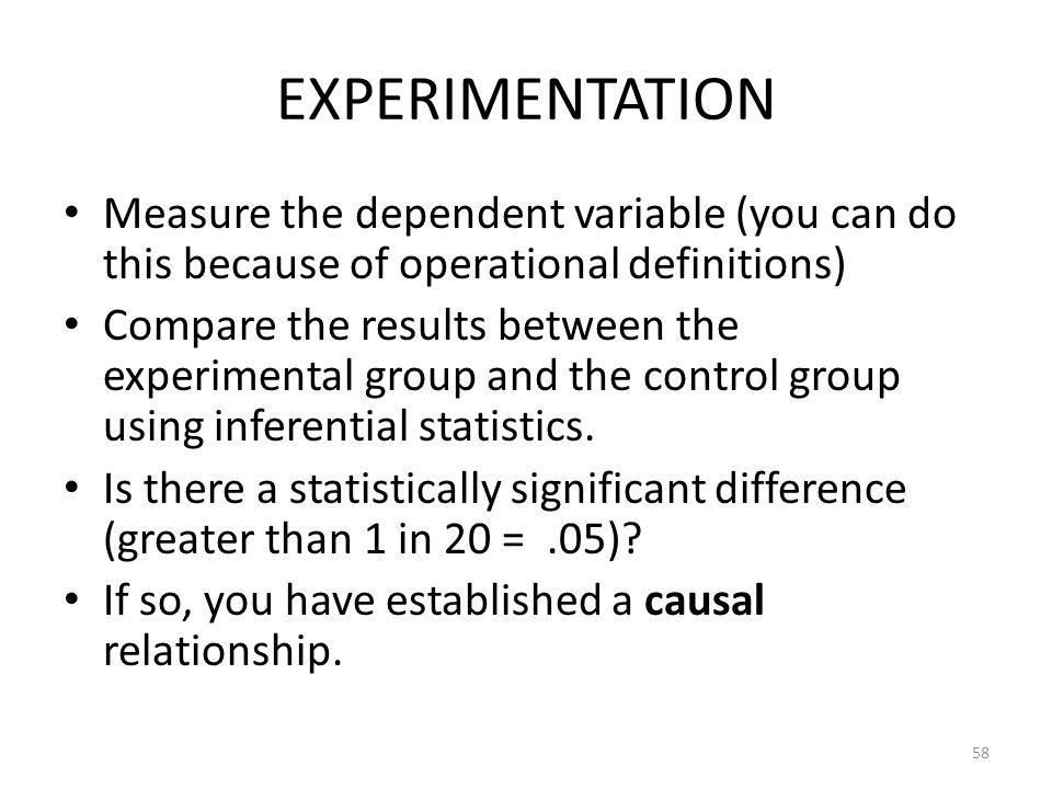 58 EXPERIMENTATION Measure the dependent variable (you can do this because of operational definitions) Compare the results between the experimental gr