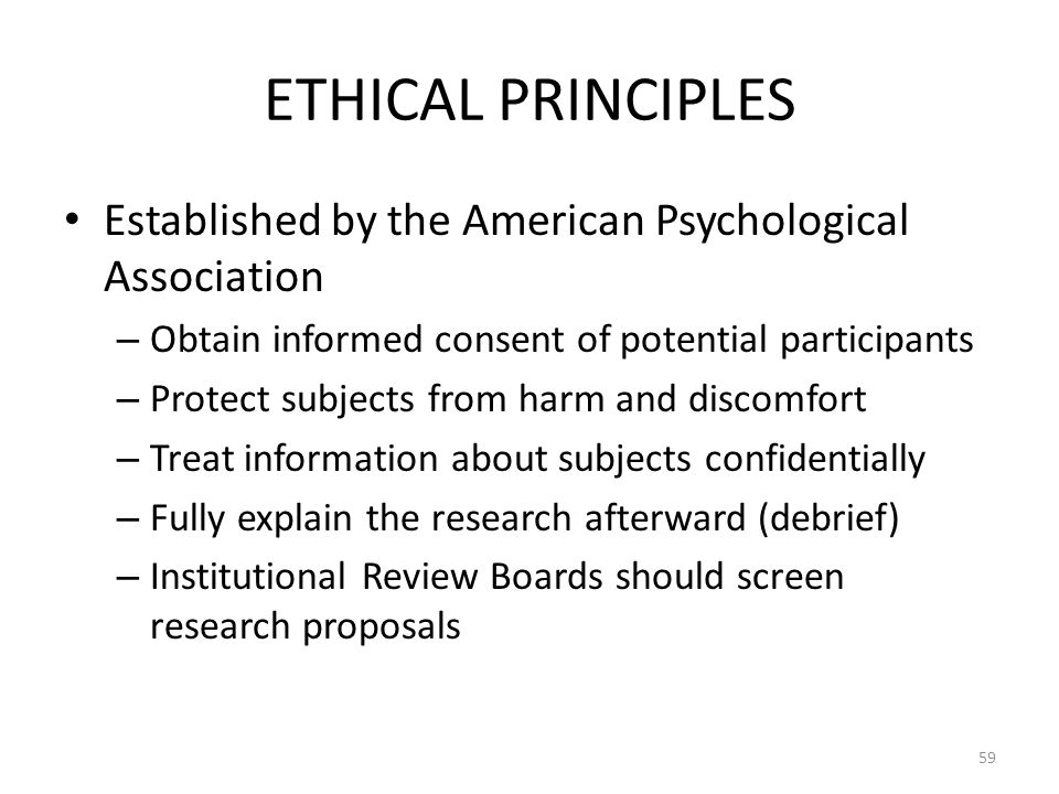 59 ETHICAL PRINCIPLES Established by the American Psychological Association – Obtain informed consent of potential participants – Protect subjects fro