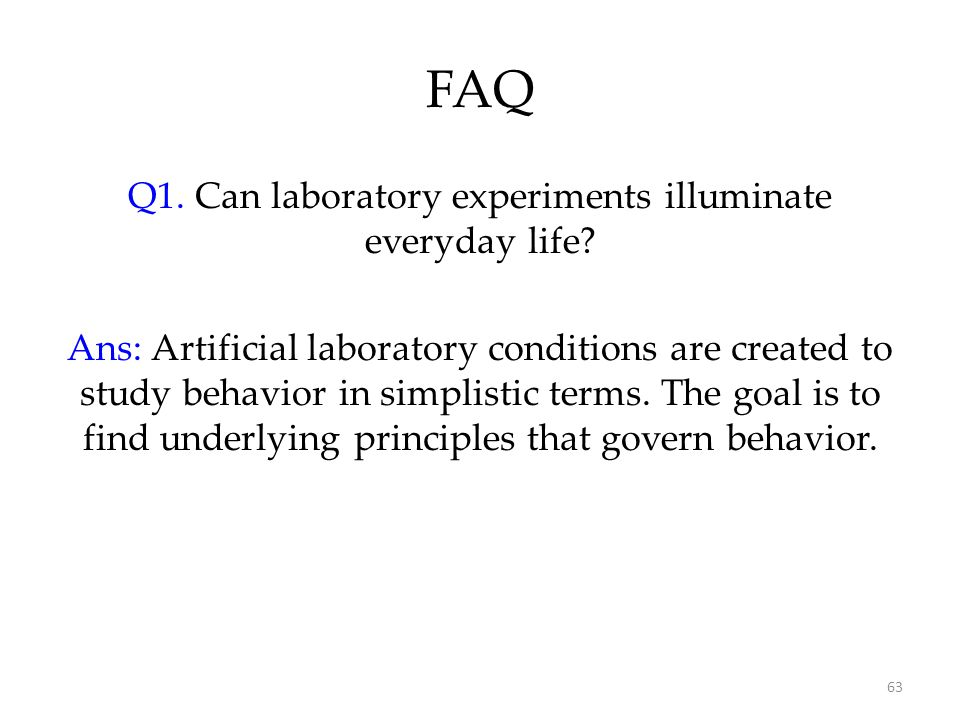 63 FAQ Q1. Can laboratory experiments illuminate everyday life? Ans: Artificial laboratory conditions are created to study behavior in simplistic term