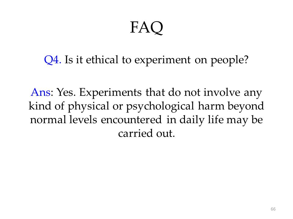 66 FAQ Q4. Is it ethical to experiment on people? Ans: Yes. Experiments that do not involve any kind of physical or psychological harm beyond normal l