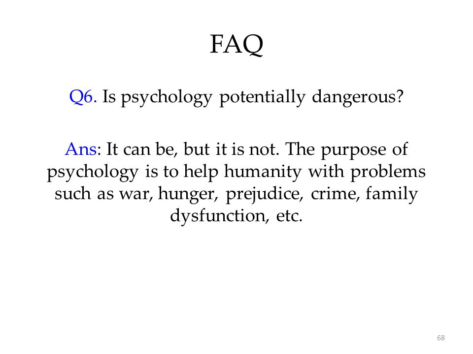 68 FAQ Q6. Is psychology potentially dangerous? Ans: It can be, but it is not. The purpose of psychology is to help humanity with problems such as war