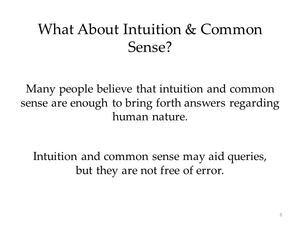 8 What About Intuition & Common Sense? Many people believe that intuition and common sense are enough to bring forth answers regarding human nature. I