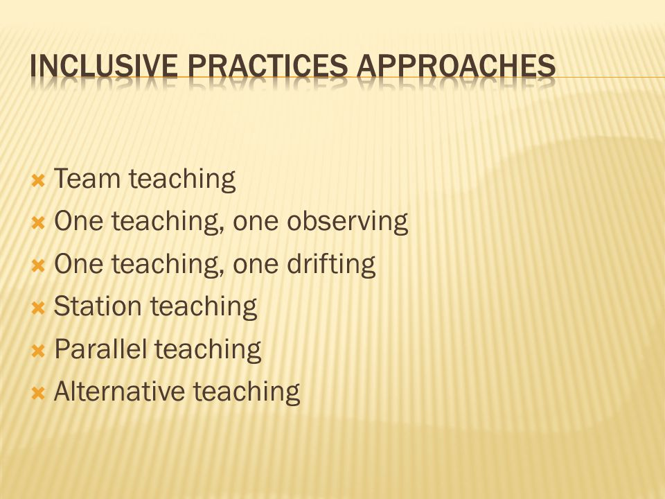  Team teaching  One teaching, one observing  One teaching, one drifting  Station teaching  Parallel teaching  Alternative teaching