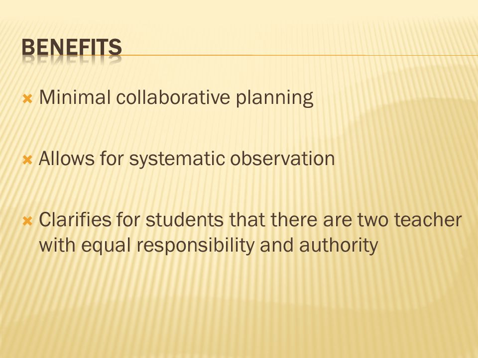  Minimal collaborative planning  Allows for systematic observation  Clarifies for students that there are two teacher with equal responsibility and authority