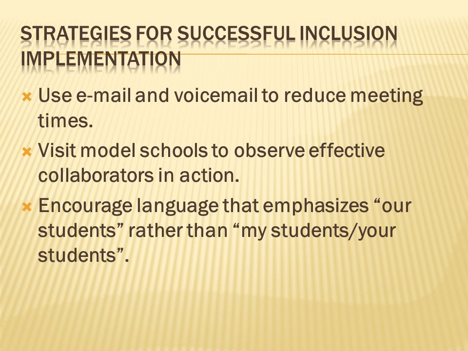  Use e-mail and voicemail to reduce meeting times.  Visit model schools to observe effective collaborators in action.  Encourage language that emph