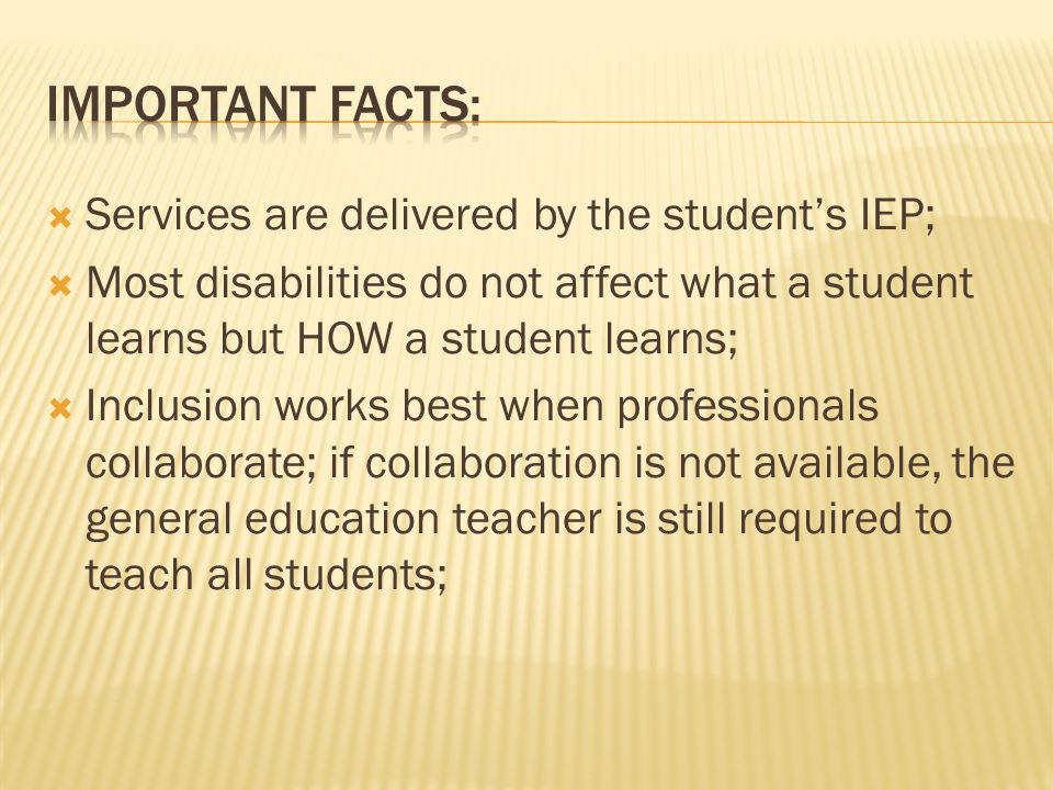  Services are delivered by the student's IEP;  Most disabilities do not affect what a student learns but HOW a student learns;  Inclusion works best when professionals collaborate; if collaboration is not available, the general education teacher is still required to teach all students;