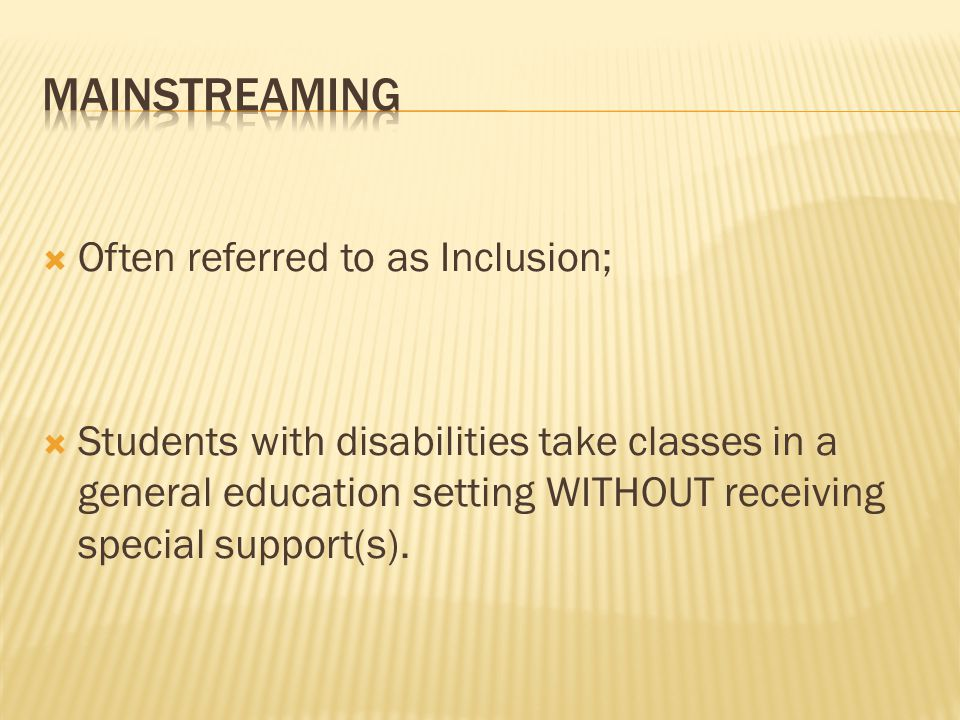  Often referred to as Inclusion;  Students with disabilities take classes in a general education setting WITHOUT receiving special support(s).