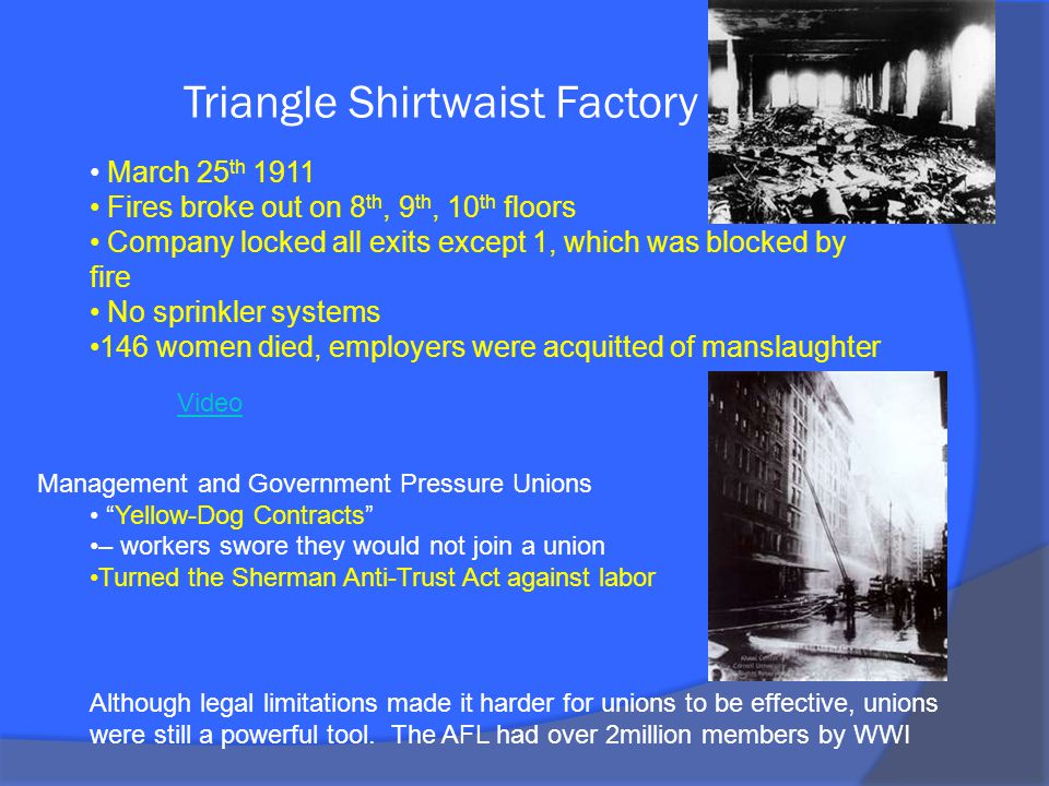 Triangle Shirtwaist Factory Fire March 25 th 1911 Fires broke out on 8 th, 9 th, 10 th floors Company locked all exits except 1, which was blocked by fire No sprinkler systems 146 women died, employers were acquitted of manslaughter Management and Government Pressure Unions Yellow-Dog Contracts – workers swore they would not join a union Turned the Sherman Anti-Trust Act against labor Although legal limitations made it harder for unions to be effective, unions were still a powerful tool.