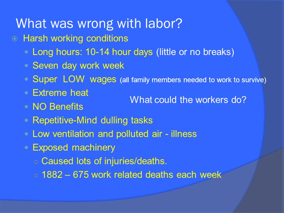 What was wrong with labor?  Harsh working conditions Long hours: 10-14 hour days (little or no breaks) Seven day work week Super LOW wages (all famil