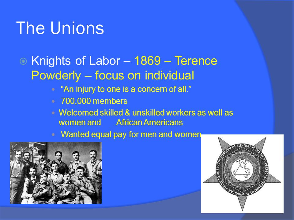 The Unions  Knights of Labor – 1869 – Terence Powderly – focus on individual An injury to one is a concern of all. 700,000 members Welcomed skilled & unskilled workers as well as women and African Americans Wanted equal pay for men and women
