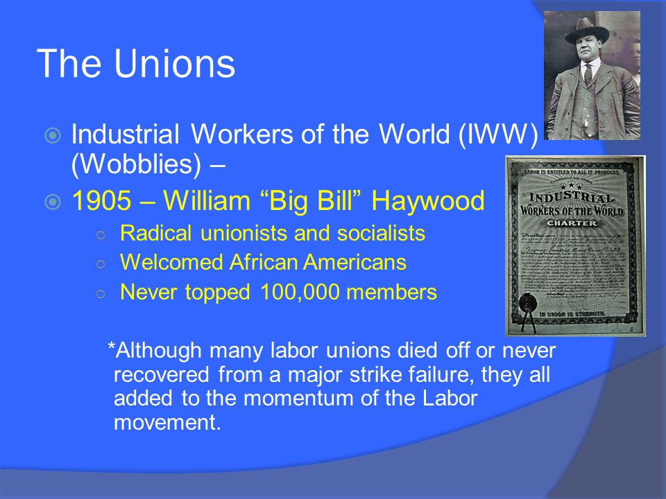 The Unions  Industrial Workers of the World (IWW) (Wobblies) –  1905 – William Big Bill Haywood ○ Radical unionists and socialists ○ Welcomed African Americans ○ Never topped 100,000 members *Although many labor unions died off or never recovered from a major strike failure, they all added to the momentum of the Labor movement.
