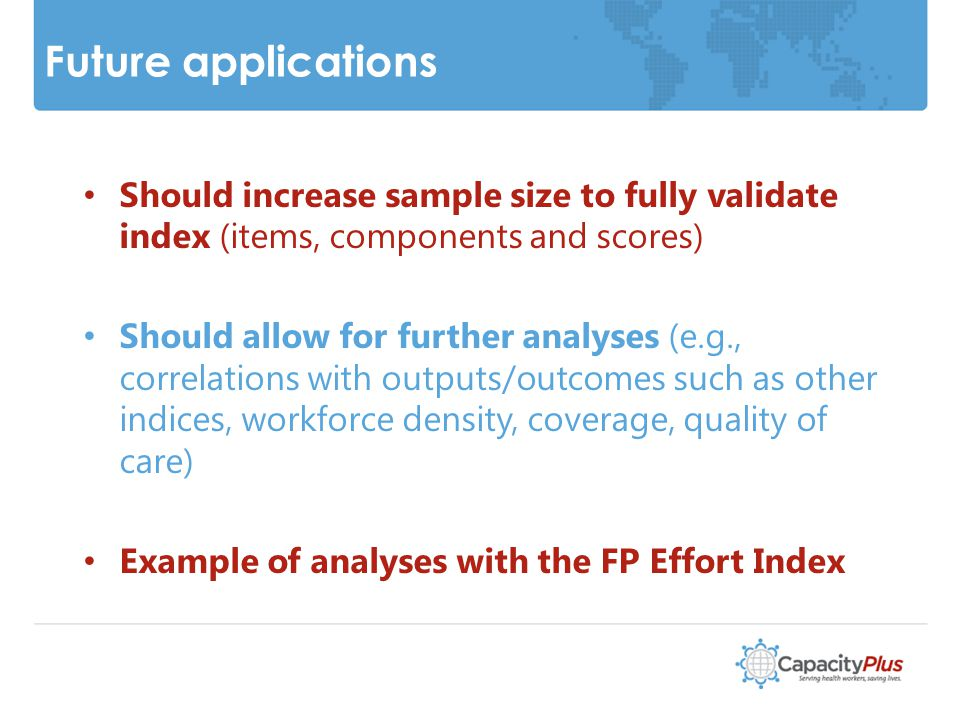 Future applications Should increase sample size to fully validate index (items, components and scores) Should allow for further analyses (e.g., correlations with outputs/outcomes such as other indices, workforce density, coverage, quality of care) Example of analyses with the FP Effort Index