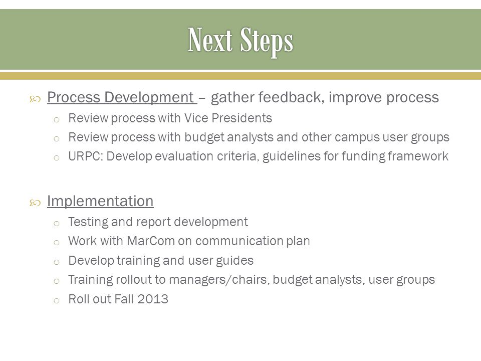 Process Development – gather feedback, improve process o Review process with Vice Presidents o Review process with budget analysts and other campus user groups o URPC: Develop evaluation criteria, guidelines for funding framework  Implementation o Testing and report development o Work with MarCom on communication plan o Develop training and user guides o Training rollout to managers/chairs, budget analysts, user groups o Roll out Fall 2013