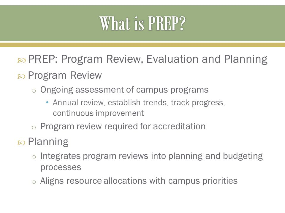  PREP: Program Review, Evaluation and Planning  Program Review o Ongoing assessment of campus programs Annual review, establish trends, track progress, continuous improvement o Program review required for accreditation  Planning o Integrates program reviews into planning and budgeting processes o Aligns resource allocations with campus priorities
