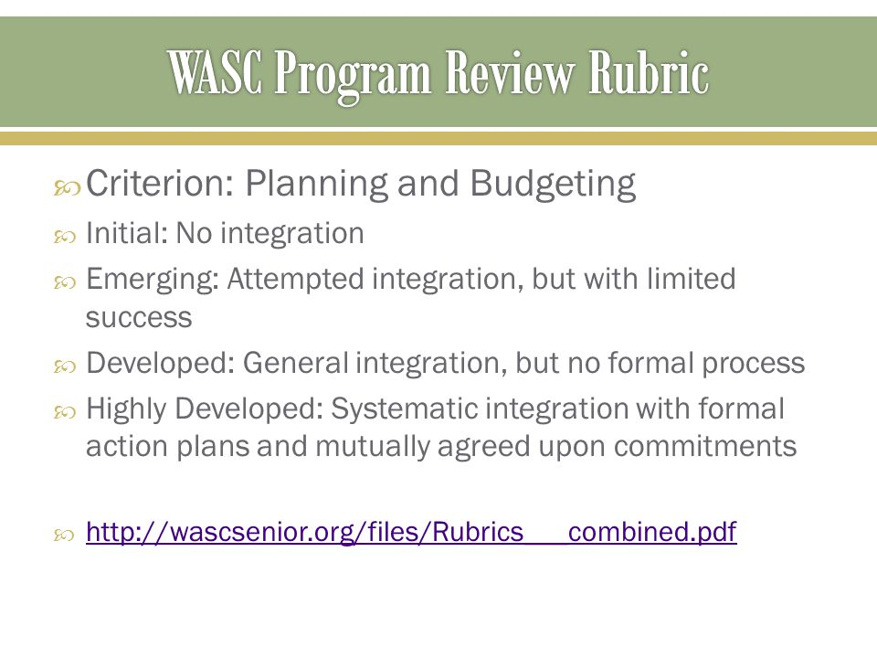  Criterion: Planning and Budgeting  Initial: No integration  Emerging: Attempted integration, but with limited success  Developed: General integration, but no formal process  Highly Developed: Systematic integration with formal action plans and mutually agreed upon commitments  http://wascsenior.org/files/Rubrics___combined.pdf http://wascsenior.org/files/Rubrics___combined.pdf