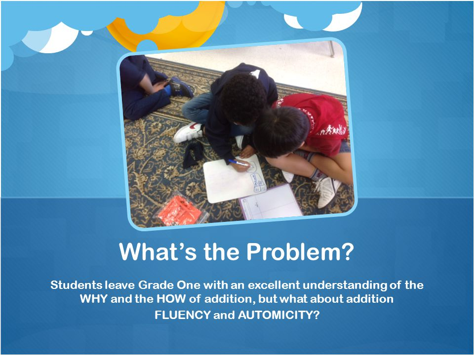 Students leave Grade One with an excellent understanding of the WHY and the HOW of addition, but what about addition FLUENCY and AUTOMICITY.