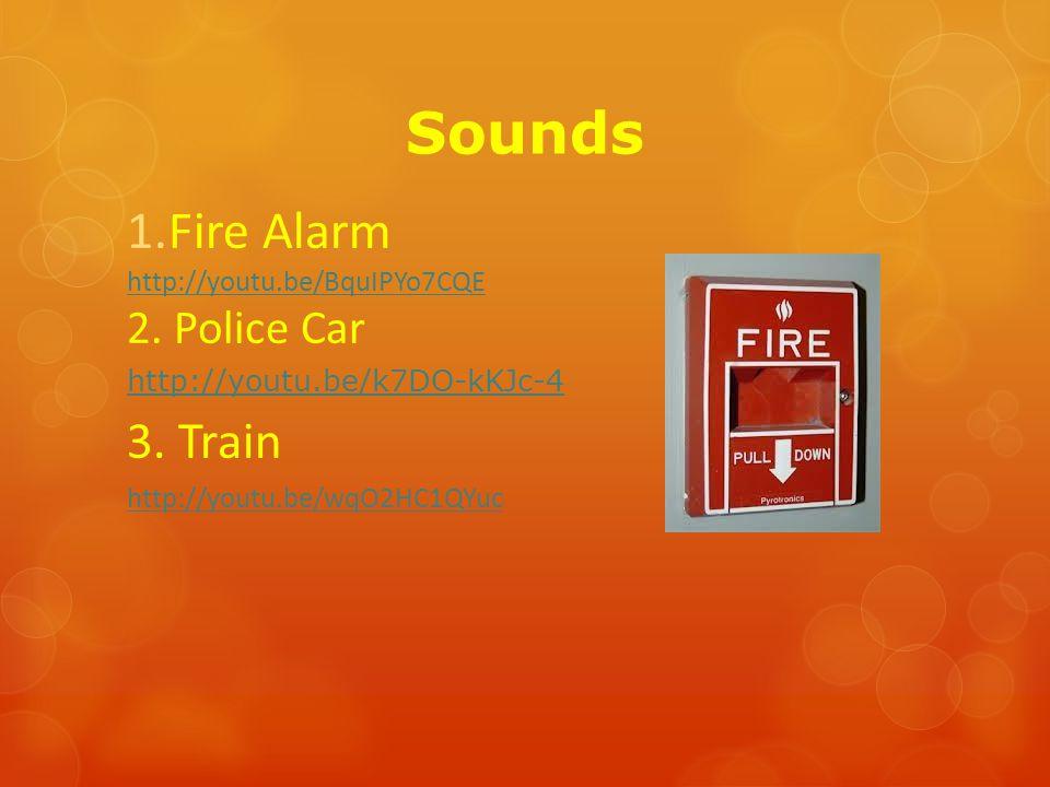 Sounds 1.Fire Alarm http://youtu.be/BquIPYo7CQE 2. Police Car http://youtu.be/k7DO-kKJc-4 3. Train http://youtu.be/wqO2HC1QYuc