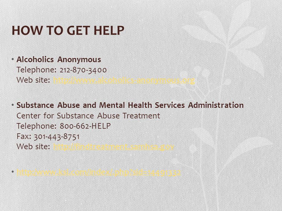 HOW TO GET HELP Alcoholics Anonymous Telephone: 212-870-3400 Web site: http://www.alcoholics-anonymous.orghttp://www.alcoholics-anonymous.org Substance Abuse and Mental Health Services Administration Center for Substance Abuse Treatment Telephone: 800-662-HELP Fax: 301-443-8751 Web site: http://findtreatment.samhsa.govhttp://findtreatment.samhsa.gov http:/www.ksl.com/index/.php sid=14491332