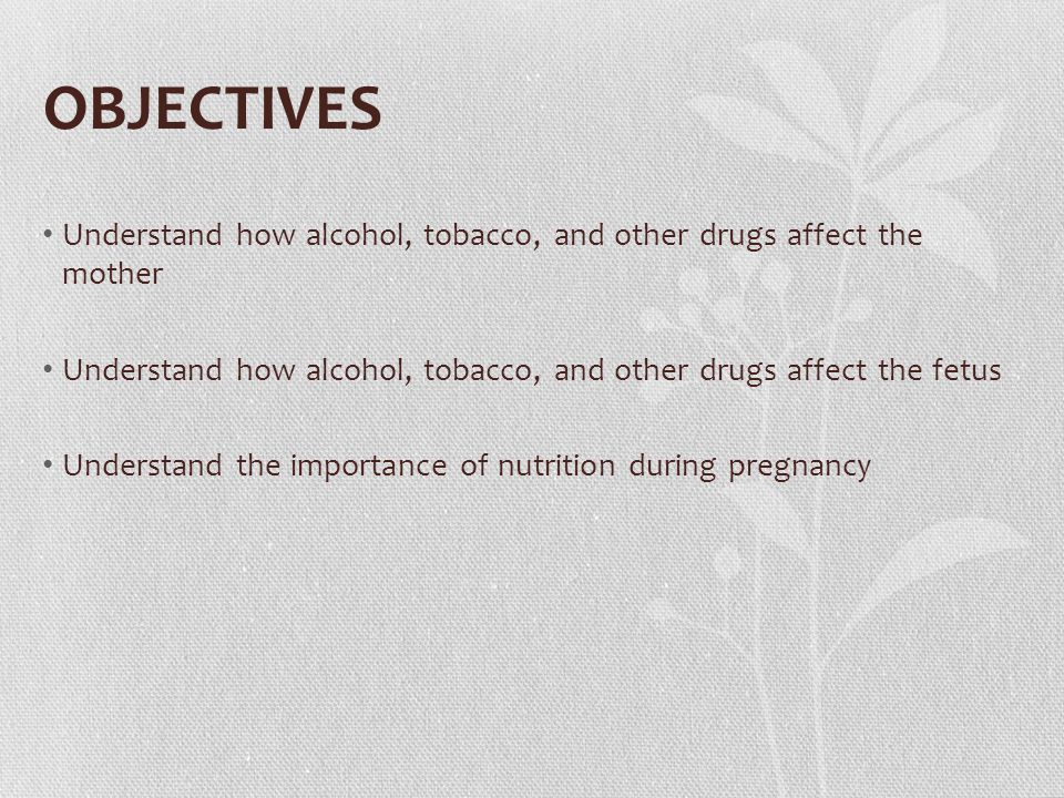 OBJECTIVES Understand how alcohol, tobacco, and other drugs affect the mother Understand how alcohol, tobacco, and other drugs affect the fetus Understand the importance of nutrition during pregnancy