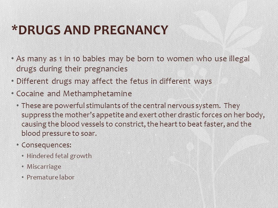 *DRUGS AND PREGNANCY Heroin Consequences: Premature birth Low birth weight Breathing difficulties Hypoglycemia Intracranial hemorrhage Babies of narcotics-dependent mothers are often born dependent themselves and suffer withdrawal symptoms such as irritability, vomiting and diarrhea, and joint stiffness Marijuana Studies of marijuana use by pregnant women are inconclusive because marijuana is often used with other drugs, such as tobacco and alcohol Consequences: Premature birth Low birth weight