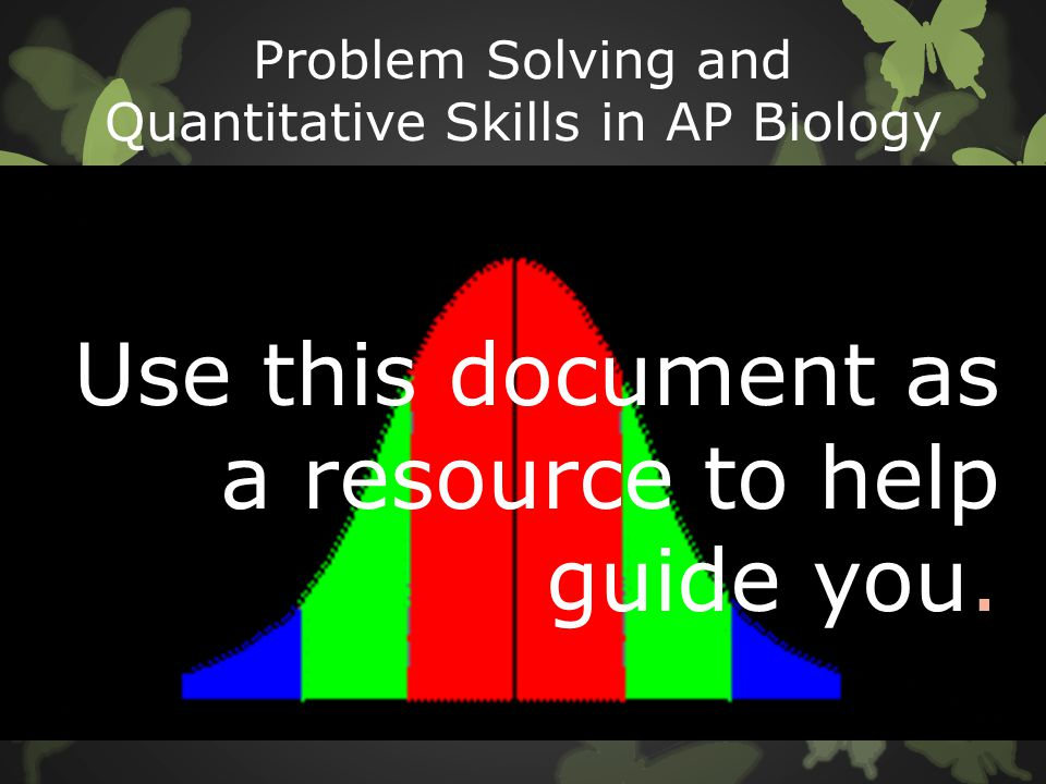 Problem Solving and Quantitative Skills in AP Biology Use this document as a resource to help guide you.