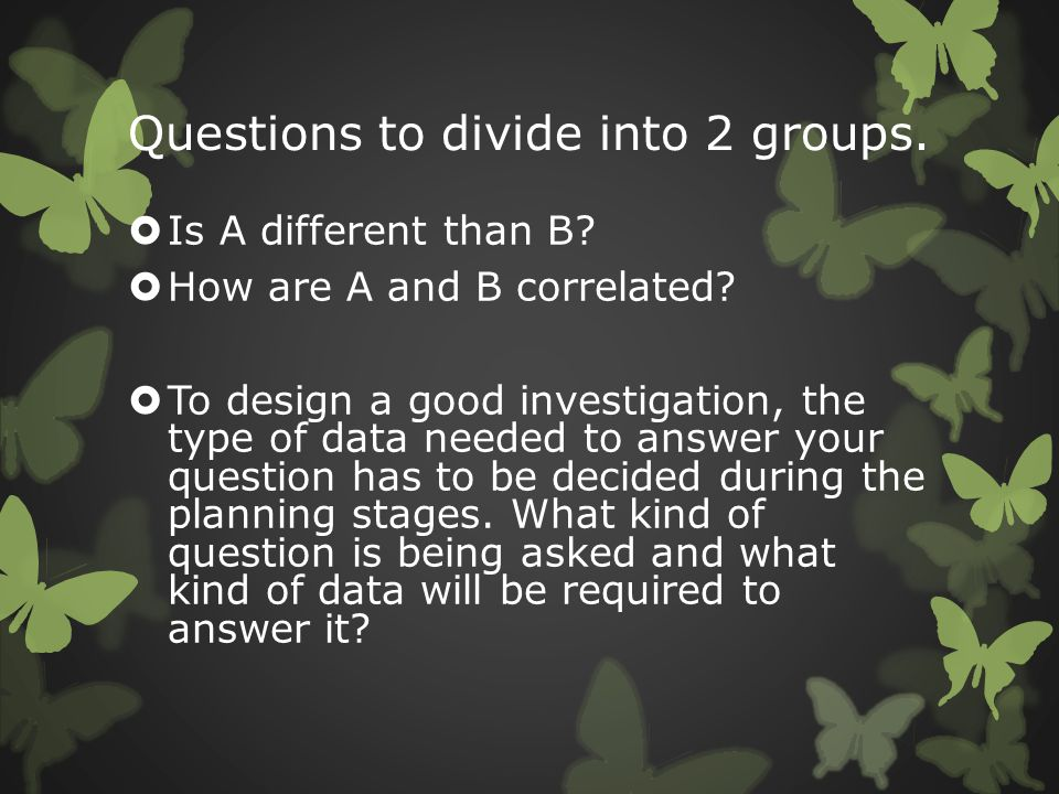 Questions to divide into 2 groups.  Is A different than B?  How are A and B correlated?  To design a good investigation, the type of data needed to