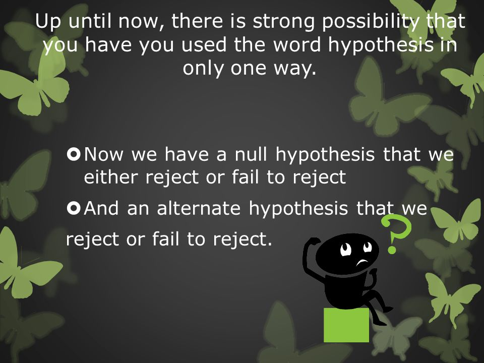 Up until now, there is strong possibility that you have you used the word hypothesis in only one way.  Now we have a null hypothesis that we either r