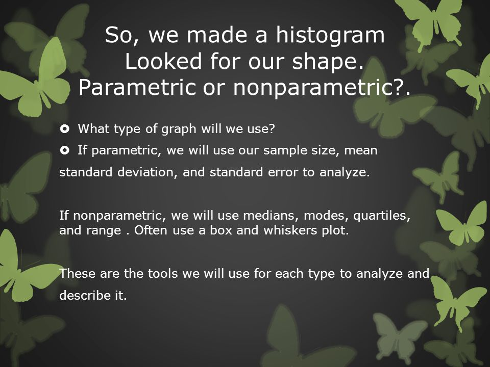 So, we made a histogram Looked for our shape. Parametric or nonparametric?.  What type of graph will we use?  If parametric, we will use our sample