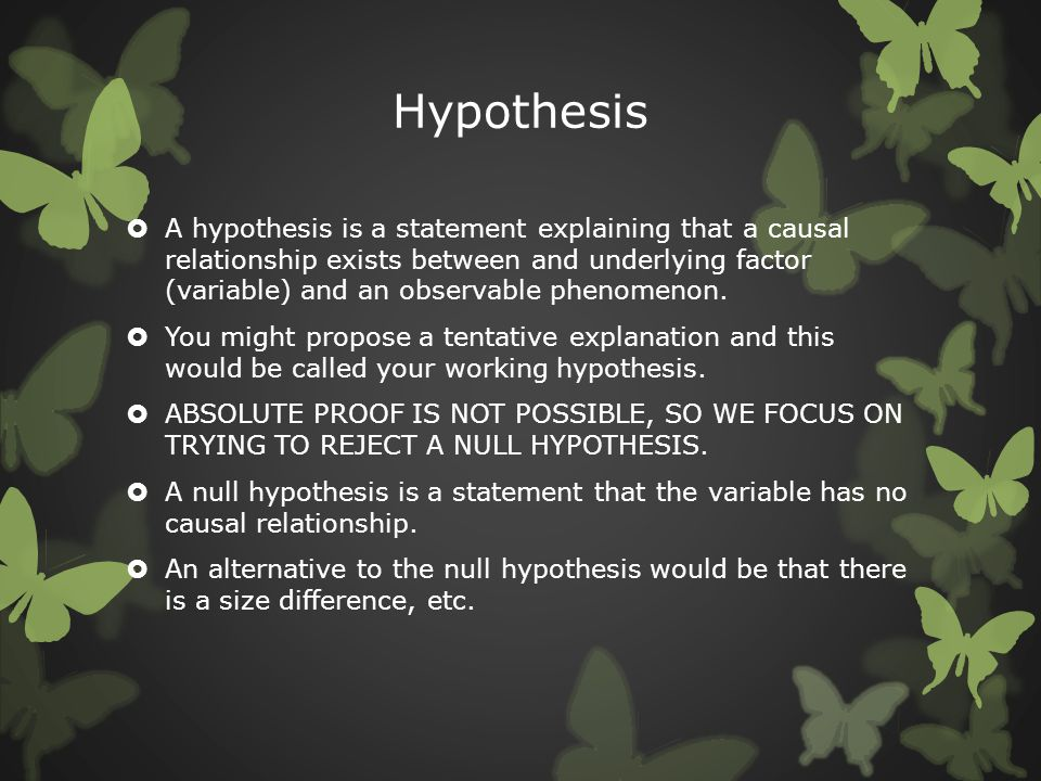 Hypothesis  A hypothesis is a statement explaining that a causal relationship exists between and underlying factor (variable) and an observable pheno