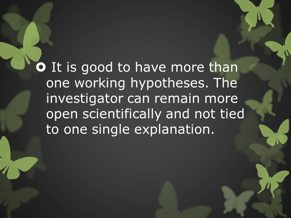  It is good to have more than one working hypotheses. The investigator can remain more open scientifically and not tied to one single explanation.