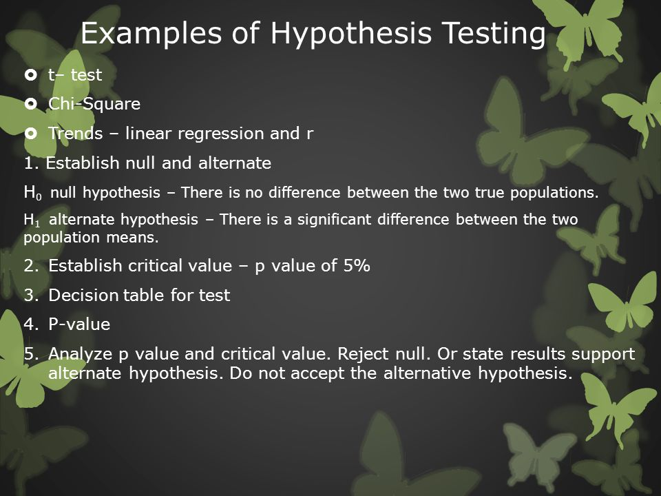 Examples of Hypothesis Testing  t– test  Chi-Square  Trends – linear regression and r 1. Establish null and alternate H 0 null hypothesis – There i