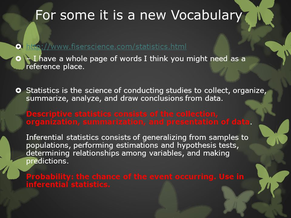 For some it is a new Vocabulary  http://www.fiserscience.com/statistics.html http://www.fiserscience.com/statistics.html  – I have a whole page of w