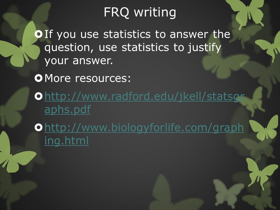 FRQ writing  If you use statistics to answer the question, use statistics to justify your answer.  More resources:  http://www.radford.edu/jkell/st