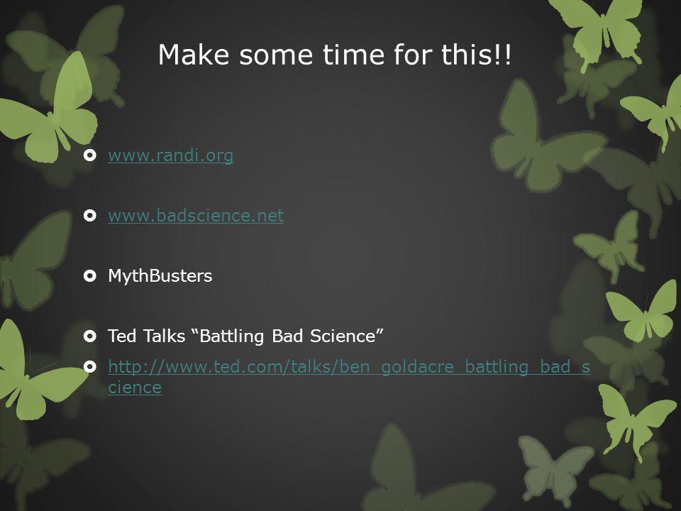"Make some time for this!!  www.randi.org www.randi.org  www.badscience.net www.badscience.net  MythBusters  Ted Talks ""Battling Bad Science""  htt"